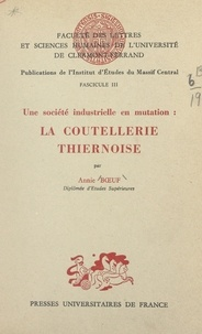 Annie Bœuf et  Faculté des Lettres et Science - Une société industrielle en mutation : la coutellerie thiernoise.