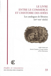 Annie Charon et Claire Lesage - Le Livre entre le commerce et l'histoire des idées - Les Catalogues de libraires (XVe-XIXe siècle).