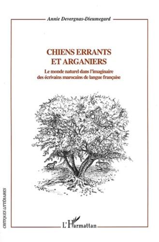 Annie Devergnas - Chiens errants et arganiers - Le monde naturel dans l'imaginaire des écrivains marocains de langue française.