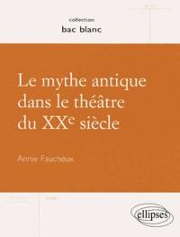 Annie Faucheux - Le mythe antique dans le théâtre du XXe siècle.
