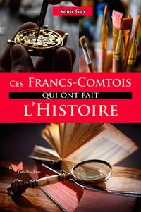 Annie Gay - Ces Francs-Comtois qui ont fait l'histoire.