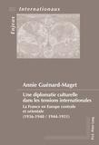 Annie Guénard-Maget - Une diplomatie culturelle dans les tensions internationales - La France en Europe centrale et orientale (1936-1940, 1944-1951).