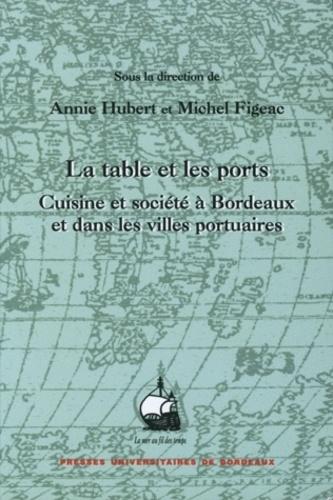 Annie Hubert et Michel Figeac - La table et les ports - Cuisine et société à Bordeaux et dans les villes portuaires.