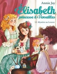 Annie Jay et Ariane Delrieu - Elisabeth, princesse à Versailles Tome 12 : Mystère au Louvre.