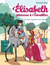 Annie Jay - Elisabeth, princesse à Versailles Tome 13 : Jeux équestres au château.