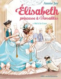 Annie Jay - Elisabeth, princesse à Versailles Tome 4 : Bal à la Cour.