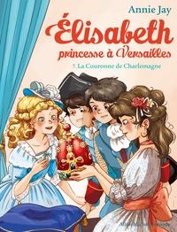 Annie Jay - Elisabeth, princesse à Versailles Tome 7 : La Couronne de Charlemagne.