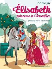 Annie Jay - Jeux équestres au château - Elisabeth princesse à Versailles - tome 13.