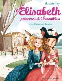 Annie Jay et Ariane Delrieu - Le Cadeau de la reine - Elisabeth princesse à Versailles - tome 2.