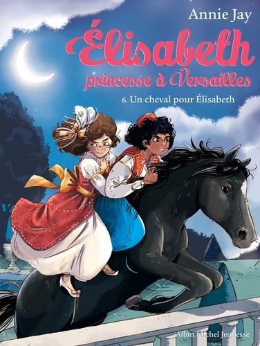 Un cheval pour Elisabeth. Elisabeth princesse à Versailles - tome 6