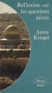 Annie Kriegel - Réflexions sur les questions juives.