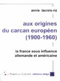 Annie Lacroix-Riz - Aux origines du carcan européen (1900-1960) - La France sous influence allemande et amérciane.