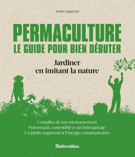 Permaculture : le guide pour bien débuter. Jardiner en imitant la nature