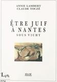 Annie Lambert et Claude Toczé - Être juif à Nantes sous Vichy.