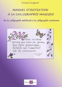 Annie Largent - Manuel d'initiation à la calligraphie magique - De la calligraphie médiévale à la calligraphie essénienne.