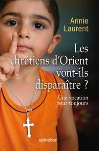Annie Laurent - Les chrétiens d'Orient vont-ils disparaître ? - Une vocation pour toujours.