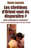 Annie Laurent - Les chrétiens de l'Orient vont-ils disparaître ? - Entre souffrance et espérance.