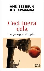 Annie Le Brun et Juri Armanda - Ceci tuera cela - Image, regard et capital.