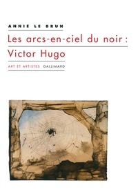 Annie Le Brun - Les arcs-en-ciel du noir : Victor Hugo.