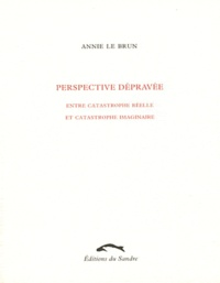 Annie Le Brun - Perspective dépravée - Entre catastrophe réelle et catastrophe imaginaire.