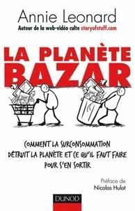 Annie Leonard - La planète bazar - Comment la surconsommation détruit la planète et ce qu'il faut faire pour s'en sortir.
