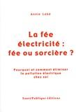 Annie Lobé - La fée électricité : fée ou sorcière ? - Pourquoi et comment éliminer la pollution électrique chez soi.