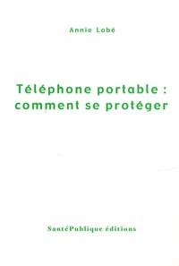 Annie Lobé - Téléphone portable : comment se protéger.