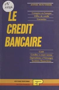 Annie Mouthier - Le crédit bancaire : comptes en banque, offre de crédit, garanties, coût, crédits à court terme, opérations à l'étranger, sociétés financières.