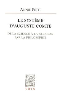 Annie Petit - Le système d'Auguste Comte - De la science à la religion par la philosophie.
