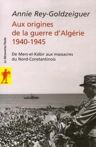 Annie Rey-Goldzeiguer - Aux origines de la guerre d'Algérie 1940-1945 - De Mers-el-Kébir aux massacres du Nord-Constantinois.