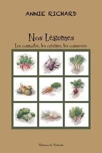 Annie Richard - Nos légumes - Les connaître, les cuisiner, les conserver.