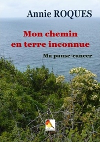 Annie Roques - Mon chemin en terre inconnue - Ma pause cancer.