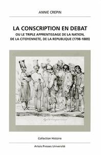 Annie Saliget - La conscription en débat ou Le triple apprentissage de la nation, de la citoyenneté, de la République - 1798-1889.