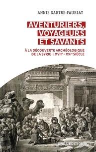 Annie Sartre-Fauriat - Aventuriers, voyageurs et savants - A la découverte archéologique de la Syrie (XVIIe - XXIe siècle).