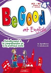 Annie Spratbrow et C Jakubowski - Be Good at English 4e A2>B1 - Entraînement à la compréhension et à la pratique orale.