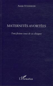 Annie Stammler - Maternités avortées - Trois fictions issues de cas cliniques.