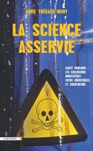 Annie Thébaud-Mony - La science asservie - Santé publique : les collusions mortifères entre industriels et chercheurs.