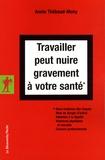 Annie Thébaud-Mony - Travailler peut nuire gravement à votre santé - Sous-traitance des risques, Mise en danger d'autrui, Atteintes à la dignité, Violences physiques et morales, Cancers professionnels.