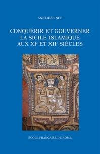 Annliese Nef - Conquérir et gouverner la Sicile islamique aux XIe et XIIe siècles.