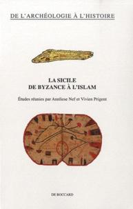 Annliese Nef et Vivien Prigent - La Sicile de Byzance à l'Islam.