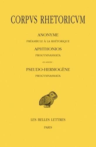 Anonyme et  Aphthonios - Corpus rhetoricum - Tome 1, Préambule à la rhétorique ; Progymnasmata.