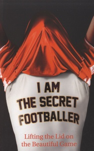 Anonyme - I am the Secret Footballer - Lifting the Lid on the Beautiful Game.