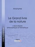 Anonyme et  Ligaran - Le Grand livre de la nature - L'Apocalypse philosophique et hermétique.
