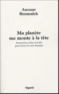 Anouar Benmalek - Ma planète me monte à la tête - Historiettes à hue et à dia pour briser le coeur humain.