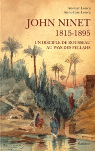 Anouar Louca et Anne-Lise Louca - John Ninet - 1815-1895, Un disciple de Rousseau au pays des fellahs.