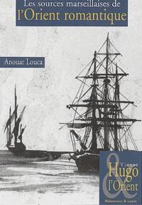 Anouar Louca - Les sources marseillaises de l'Orient romantique.