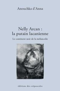 Anouchka d' Anna - Nelly Arcan : la putain lacanienne - Le continent noir de la mélancolie.