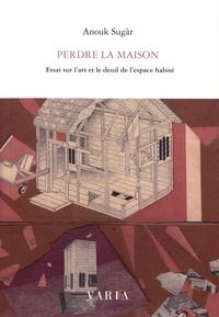 Anouk Sugar - Perdre la maison - Essai sur l'art et le deuil de l'espace habité.