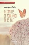 Anselm Grün - Accomplis ce pour quoi tu es fait - Trouver la force dans une foi adulte.
