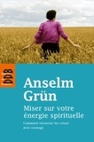 Anselm Grün - Miser sur votre énergie spirituelle - Comment traversé les crises avec courage.